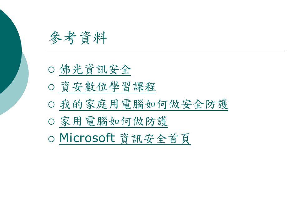 參考資料  佛光資訊安全 佛光資訊安全  資安數位學習課程 資安數位學習課程  我的家庭用電腦如何做安全防護 我的家庭用電腦如何做安全防護  家用電腦如何做防護 家用電腦如何做防護  Microsoft 資訊安全首頁 Microsoft 資訊安全首頁
