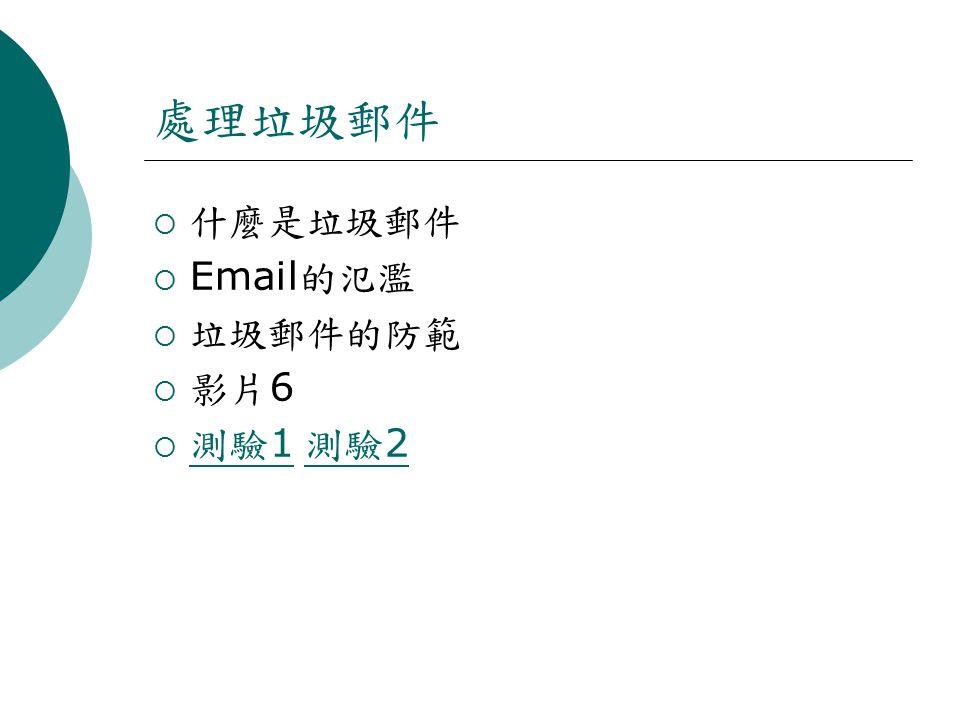 處理垃圾郵件  什麼是垃圾郵件  Email 的氾濫  垃圾郵件的防範  影片 6  測驗 1 測驗 2 測驗 1 測驗 2