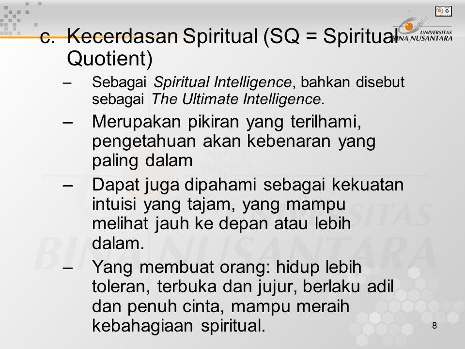 8 c.Kecerdasan Spiritual (SQ = Spiritual Quotient) –Sebagai Spiritual Intelligence, bahkan disebut sebagai The Ultimate Intelligence. –Merupakan pikir