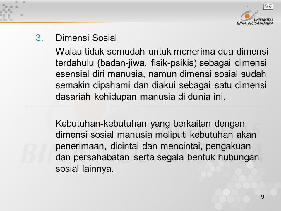 9 3.Dimensi Sosial Walau tidak semudah untuk menerima dua dimensi terdahulu (badan-jiwa, fisik-psikis) sebagai dimensi esensial diri manusia, namun dimensi sosial sudah semakin dipahami dan diakui sebagai satu dimensi dasariah kehidupan manusia di dunia ini.