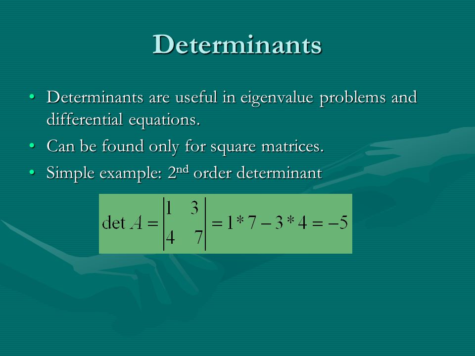 Determinants Determinants are useful in eigenvalue problems and differential equations.Determinants are useful in eigenvalue problems and differential