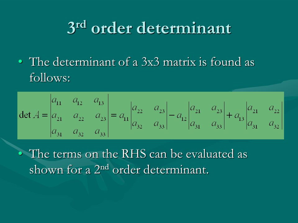 3 rd order determinant The determinant of a 3 X 3 matrix is found as follows:The determinant of a 3 X 3 matrix is found as follows: The terms on the R