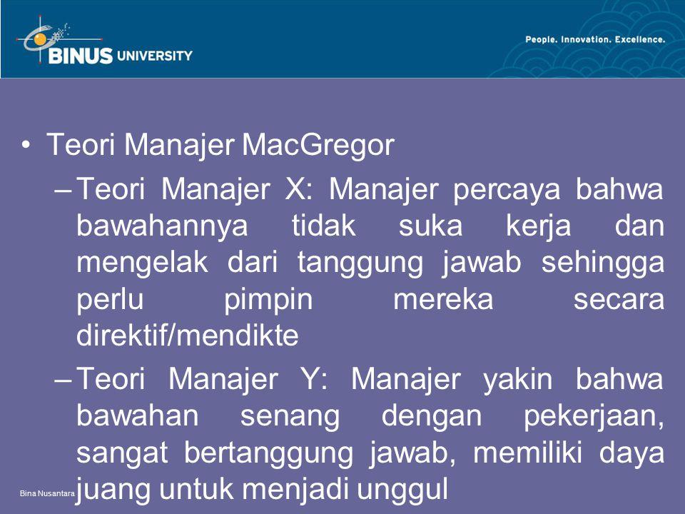 Bina Nusantara Teori Manajer MacGregor –Teori Manajer X: Manajer percaya bahwa bawahannya tidak suka kerja dan mengelak dari tanggung jawab sehingga p