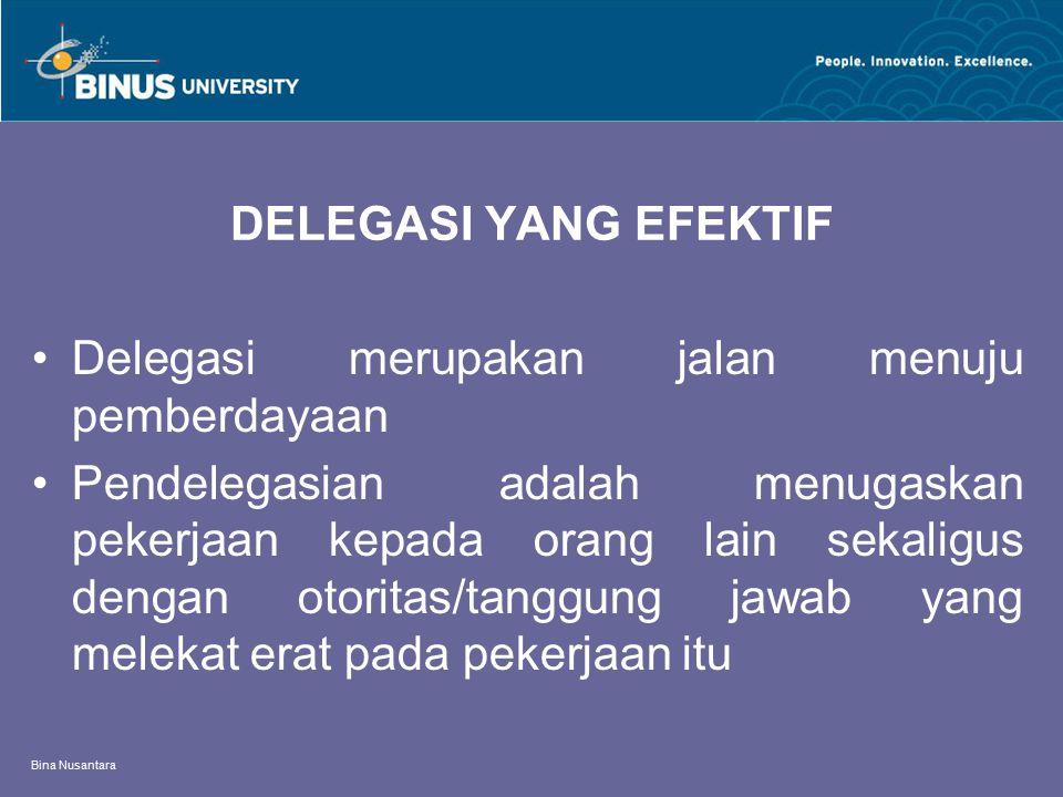 Bina Nusantara DELEGASI YANG EFEKTIF Delegasi merupakan jalan menuju pemberdayaan Pendelegasian adalah menugaskan pekerjaan kepada orang lain sekaligu