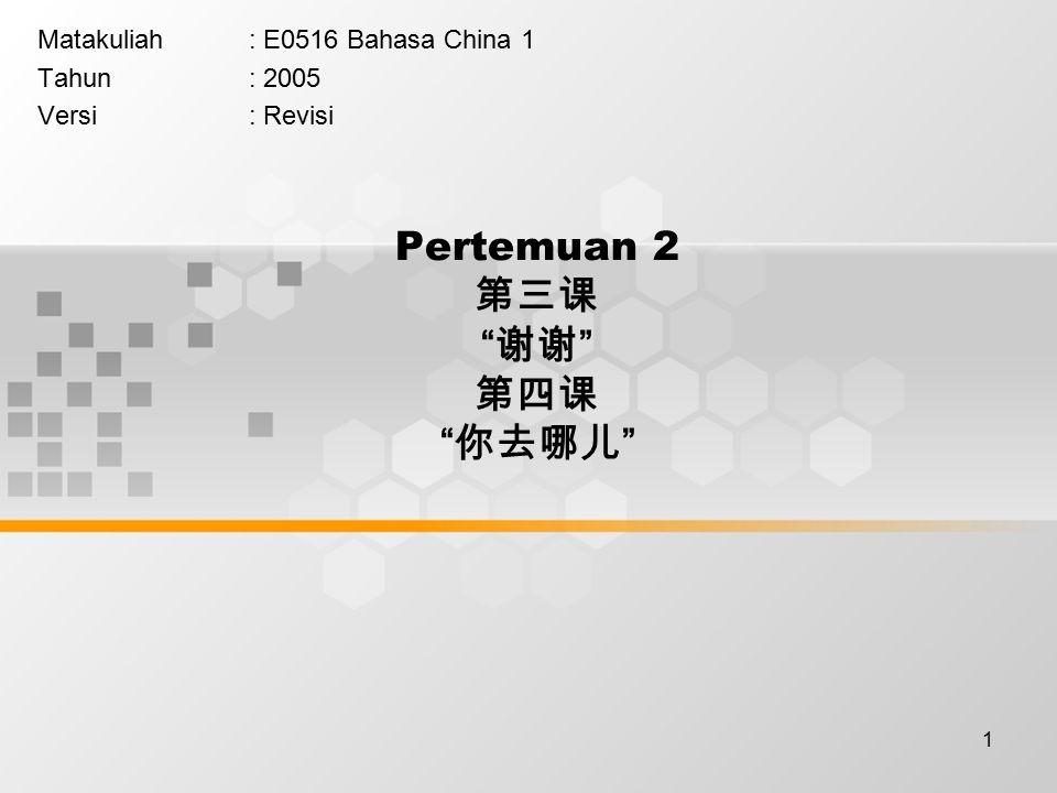 1 Pertemuan 2 第三课 谢谢 第四课 你去哪儿 Matakuliah: E0516 Bahasa China 1 Tahun: 2005 Versi: Revisi