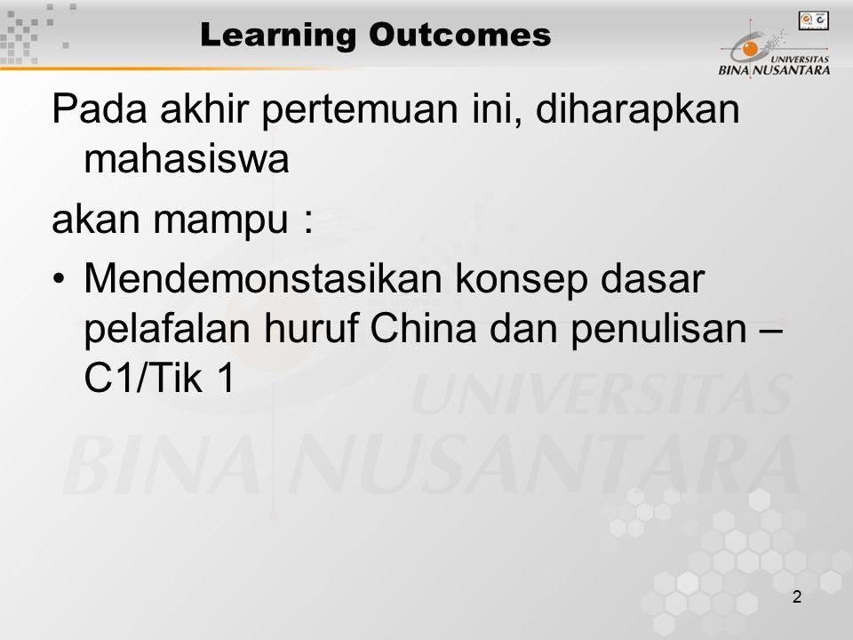 2 Learning Outcomes Pada akhir pertemuan ini, diharapkan mahasiswa akan mampu : Mendemonstasikan konsep dasar pelafalan huruf China dan penulisan – C1/Tik 1