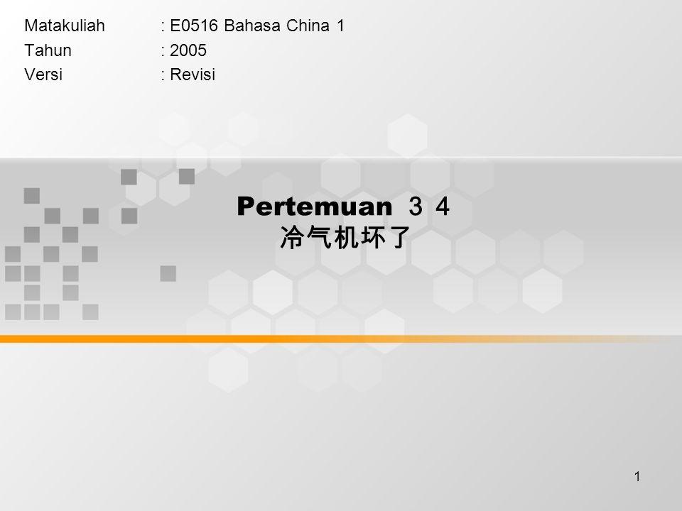 1 Pertemuan 34 冷气机坏了 Matakuliah: E0516 Bahasa China 1 Tahun: 2005 Versi: Revisi