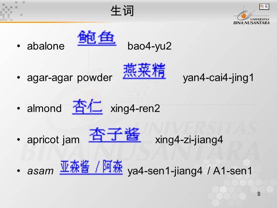 9 生词 abalone bao4-yu2 agar-agar powder yan4-cai4-jing1 almond xing4-ren2 apricot jam xing4-zi-jiang4 asam ya4-sen1-jiang4 / A1-sen1