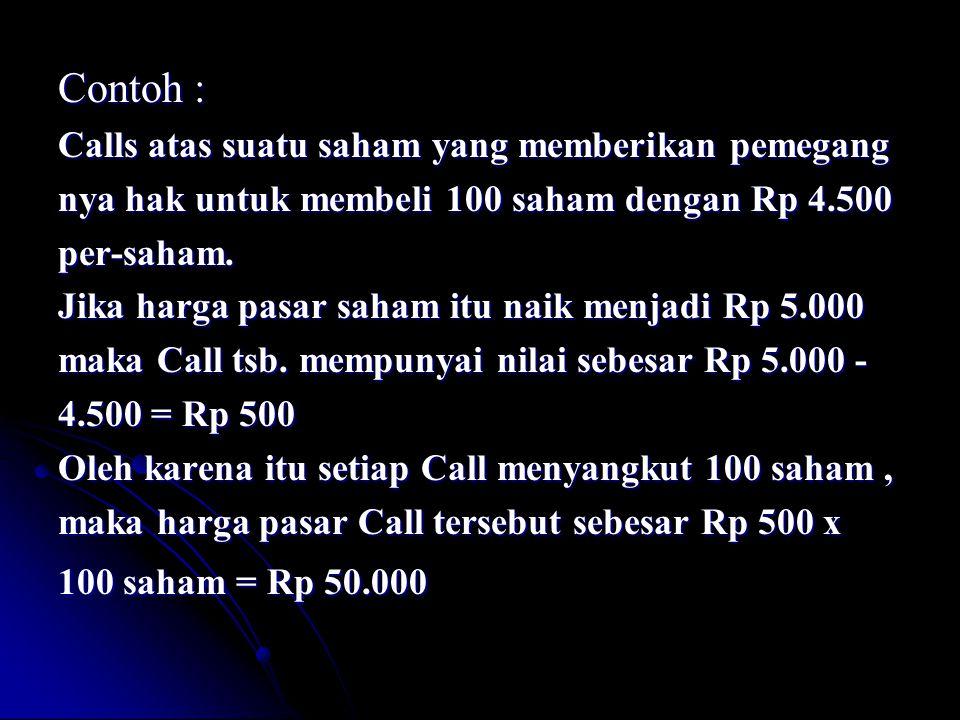 Contoh : Calls atas suatu saham yang memberikan pemegang nya hak untuk membeli 100 saham dengan Rp 4.500 per-saham. Jika harga pasar saham itu naik me