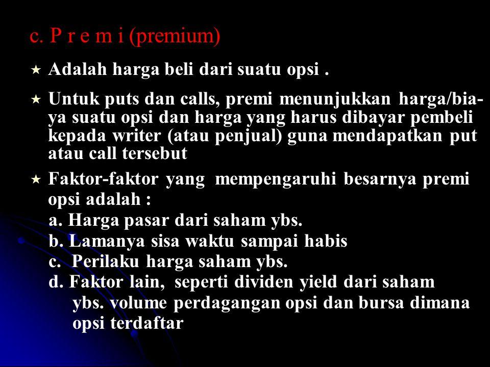 c. P r e m i (premium)   Adalah harga beli dari suatu opsi.   Untuk puts dan calls, premi menunjukkan harga/bia- ya suatu opsi dan harga yang haru