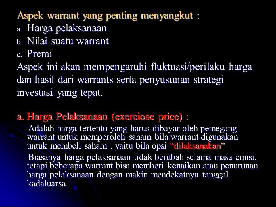 Aspek warrant yang penting menyangkut : a. Harga pelaksanaan b. Nilai suatu warrant c. Premi Aspek ini akan mempengaruhi fluktuasi/perilaku harga dan