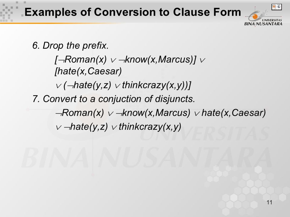 11 Examples of Conversion to Clause Form 6. Drop the prefix. [  Roman(x)   know(x,Marcus)]  [hate(x,Caesar)  (  hate(y,z)  thinkcrazy(x,y))] 7.