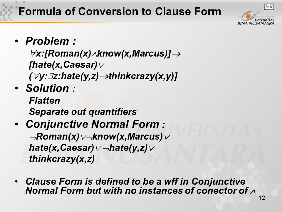12 Formula of Conversion to Clause Form Problem :  x:[Roman(x)  know(x,Marcus)]  [hate(x,Caesar)  (  y:  z:hate(y,z)  thinkcrazy(x,y)] Solution