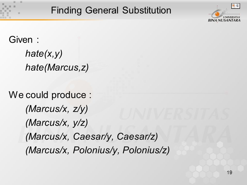 19 Finding General Substitution Given : hate(x,y) hate(Marcus,z) We could produce : (Marcus/x, z/y) (Marcus/x, y/z) (Marcus/x, Caesar/y, Caesar/z) (Ma