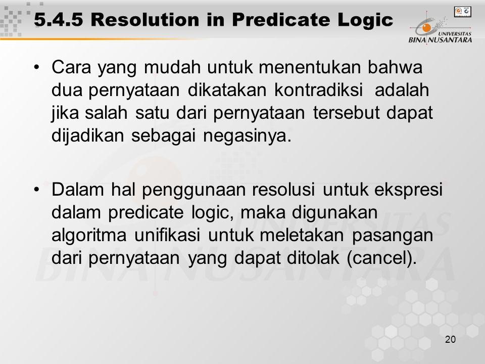 20 5.4.5 Resolution in Predicate Logic Cara yang mudah untuk menentukan bahwa dua pernyataan dikatakan kontradiksi adalah jika salah satu dari pernyataan tersebut dapat dijadikan sebagai negasinya.