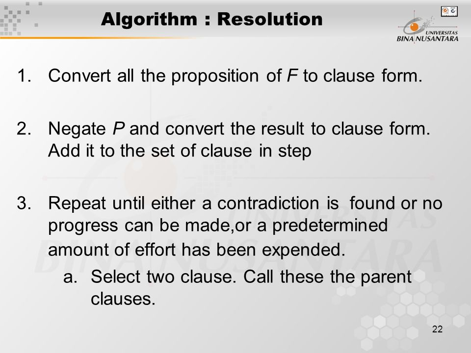22 Algorithm : Resolution 1.Convert all the proposition of F to clause form. 2.Negate P and convert the result to clause form. Add it to the set of cl