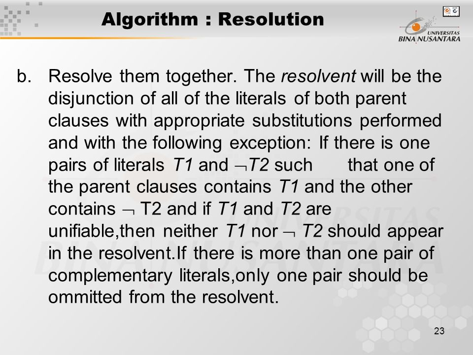 23 Algorithm : Resolution b.Resolve them together. The resolvent will be the disjunction of all of the literals of both parent clauses with appropriat