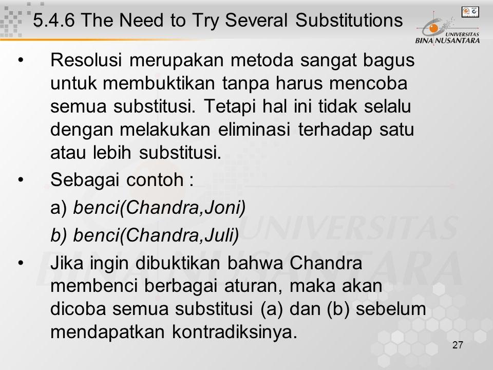 27 5.4.6 The Need to Try Several Substitutions Resolusi merupakan metoda sangat bagus untuk membuktikan tanpa harus mencoba semua substitusi.