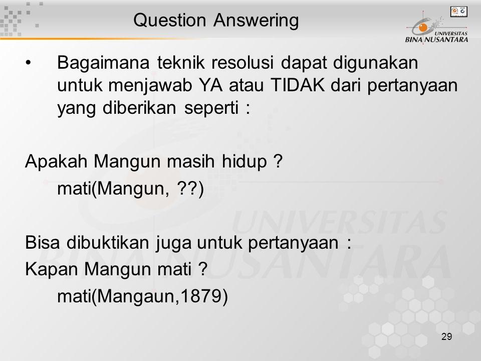 29 Question Answering Bagaimana teknik resolusi dapat digunakan untuk menjawab YA atau TIDAK dari pertanyaan yang diberikan seperti : Apakah Mangun masih hidup .