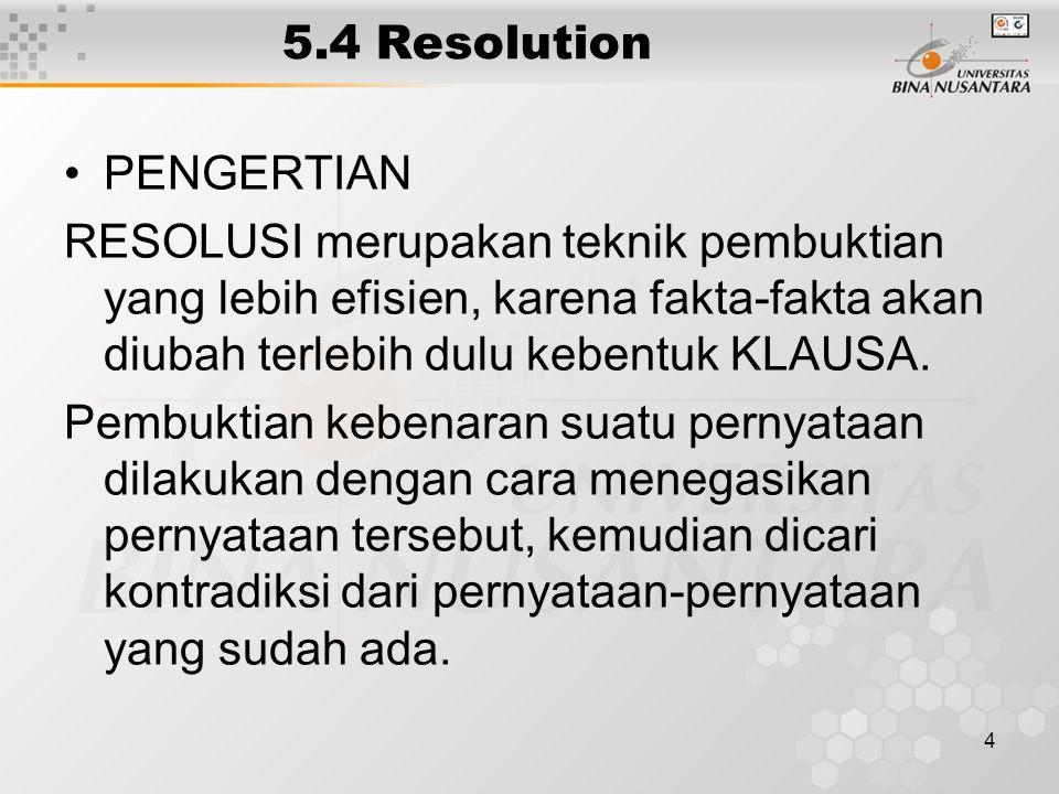 4 5.4 Resolution PENGERTIAN RESOLUSI merupakan teknik pembuktian yang lebih efisien, karena fakta-fakta akan diubah terlebih dulu kebentuk KLAUSA.