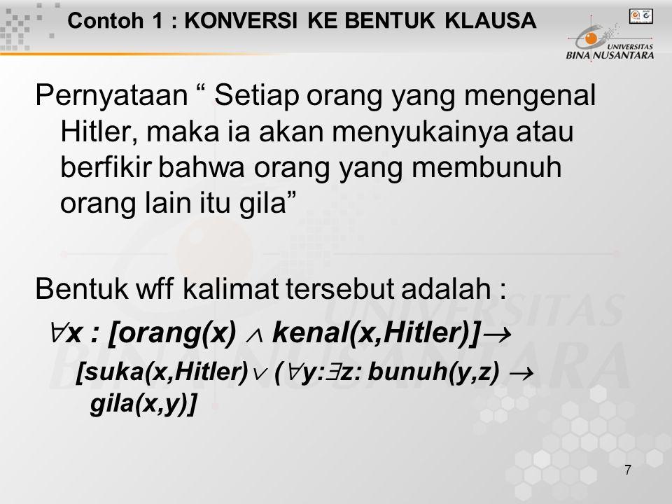7 Contoh 1 : KONVERSI KE BENTUK KLAUSA Pernyataan Setiap orang yang mengenal Hitler, maka ia akan menyukainya atau berfikir bahwa orang yang membunuh orang lain itu gila Bentuk wff kalimat tersebut adalah :  x : [orang(x)  kenal(x,Hitler)]  [suka(x,Hitler)  (  y:  z: bunuh(y,z)  gila(x,y)]