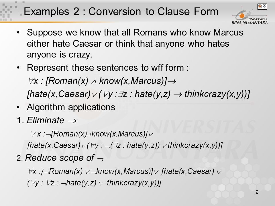 9 Examples 2 : Conversion to Clause Form Suppose we know that all Romans who know Marcus either hate Caesar or think that anyone who hates anyone is c
