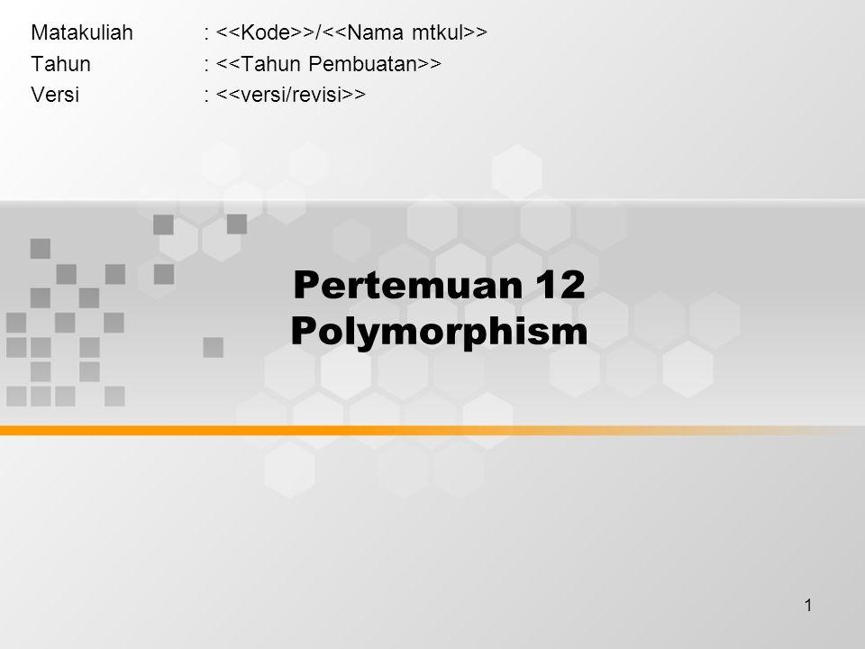 1 Pertemuan 12 Polymorphism Matakuliah: >/ > Tahun: > Versi: >
