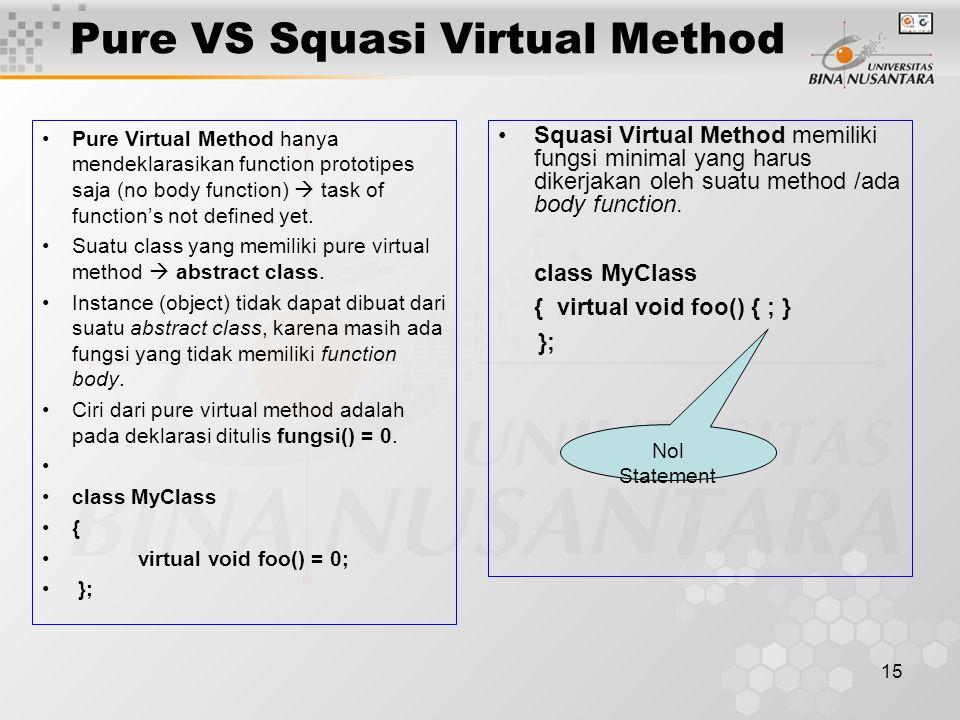 15 Pure VS Squasi Virtual Method Pure Virtual Method hanya mendeklarasikan function prototipes saja (no body function)  task of function's not defined yet.