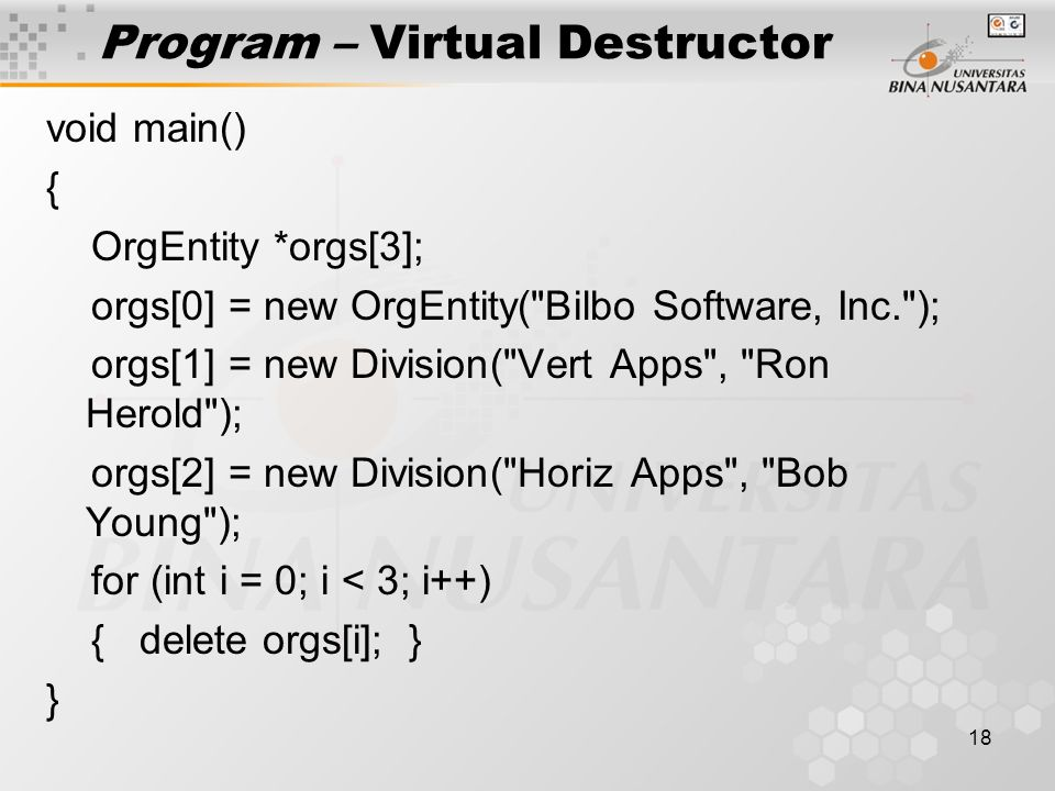 18 Program – Virtual Destructor void main() { OrgEntity *orgs[3]; orgs[0] = new OrgEntity( Bilbo Software, Inc. ); orgs[1] = new Division( Vert Apps , Ron Herold ); orgs[2] = new Division( Horiz Apps , Bob Young ); for (int i = 0; i < 3; i++) { delete orgs[i]; } }