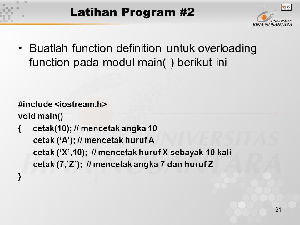 21 Latihan Program #2 Buatlah function definition untuk overloading function pada modul main( ) berikut ini #include void main() { cetak(10); // mencetak angka 10 cetak ('A'); // mencetak huruf A cetak ('X',10); // mencetak huruf X sebayak 10 kali cetak (7,'Z'); // mencetak angka 7 dan huruf Z }