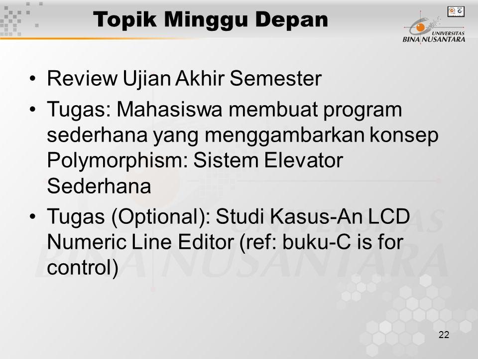 22 Topik Minggu Depan Review Ujian Akhir Semester Tugas: Mahasiswa membuat program sederhana yang menggambarkan konsep Polymorphism: Sistem Elevator S