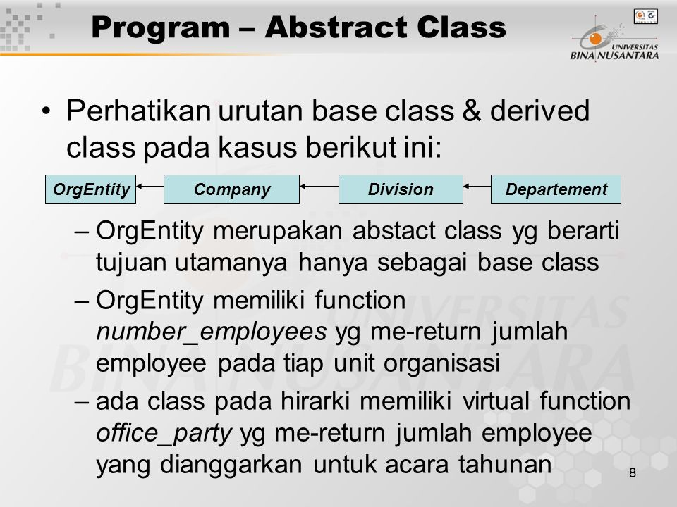 8 Program – Abstract Class Perhatikan urutan base class & derived class pada kasus berikut ini: –OrgEntity merupakan abstact class yg berarti tujuan u