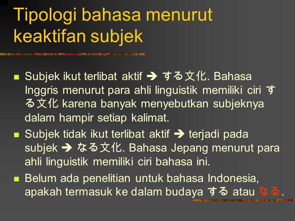 Tipologi bahasa menurut keaktifan subjek Subjek ikut terlibat aktif  する文化. Bahasa Inggris menurut para ahli linguistik memiliki ciri す る文化 karena ban