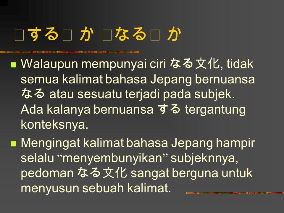 「する」 か 「なる」 か Walaupun mempunyai ciri なる文化, tidak semua kalimat bahasa Jepang bernuansa なる atau sesuatu terjadi pada subjek. Ada kalanya bernuansa する