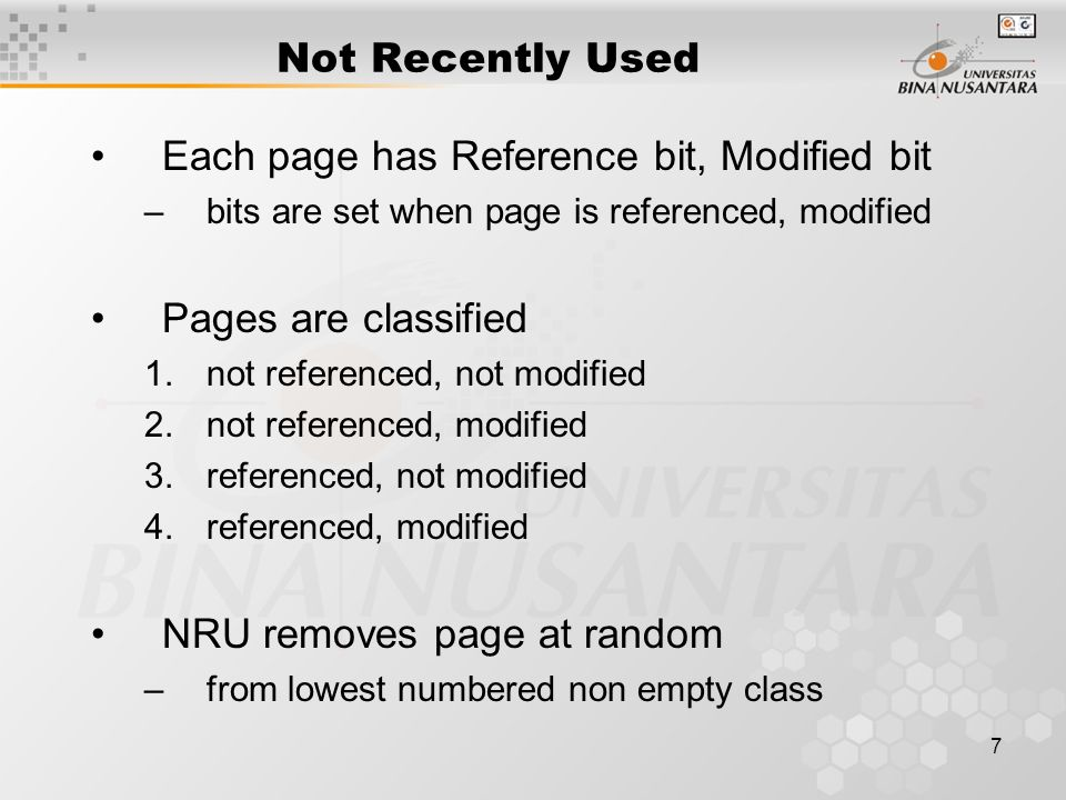 7 Not Recently Used Each page has Reference bit, Modified bit –bits are set when page is referenced, modified Pages are classified 1.not referenced, n