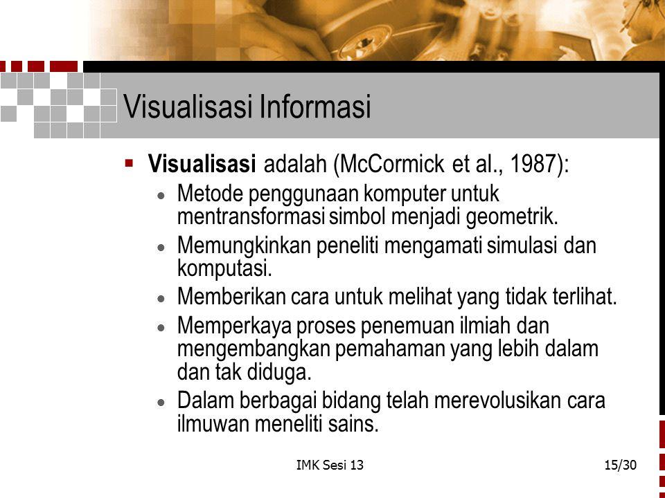 IMK Sesi 1315/30 Visualisasi Informasi  Visualisasi adalah (McCormick et al., 1987):  Metode penggunaan komputer untuk mentransformasi simbol menjad