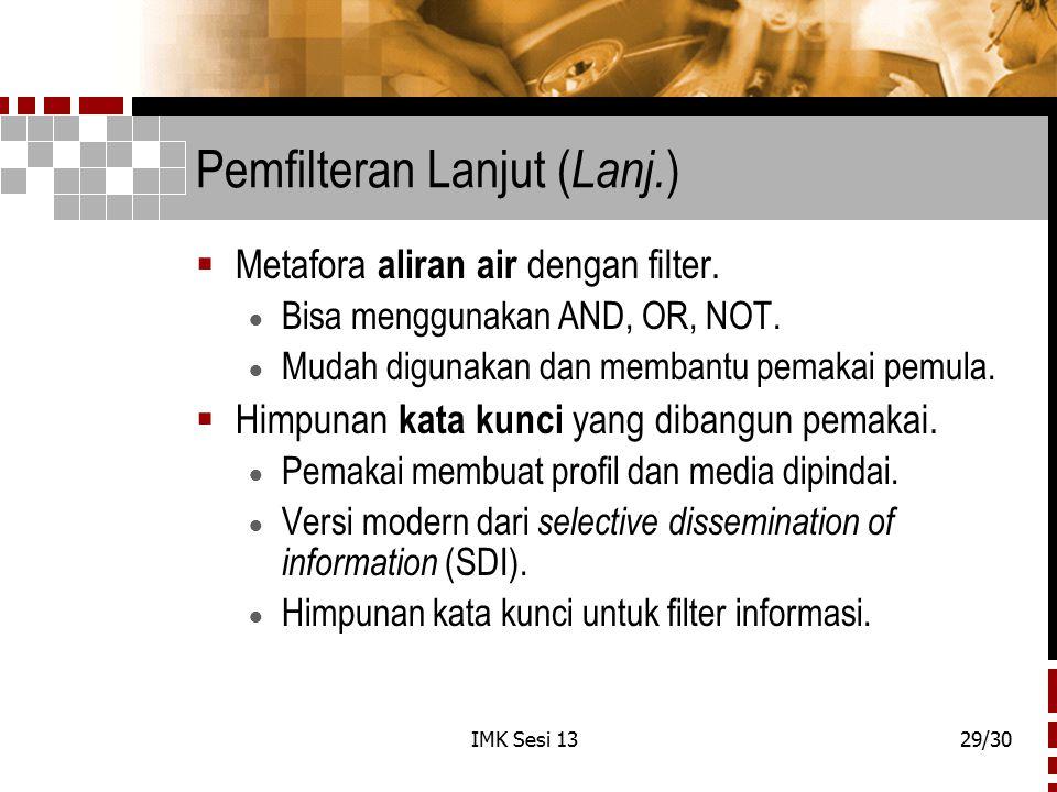 IMK Sesi 1329/30 Pemfilteran Lanjut ( Lanj. )  Metafora aliran air dengan filter.  Bisa menggunakan AND, OR, NOT.  Mudah digunakan dan membantu pem