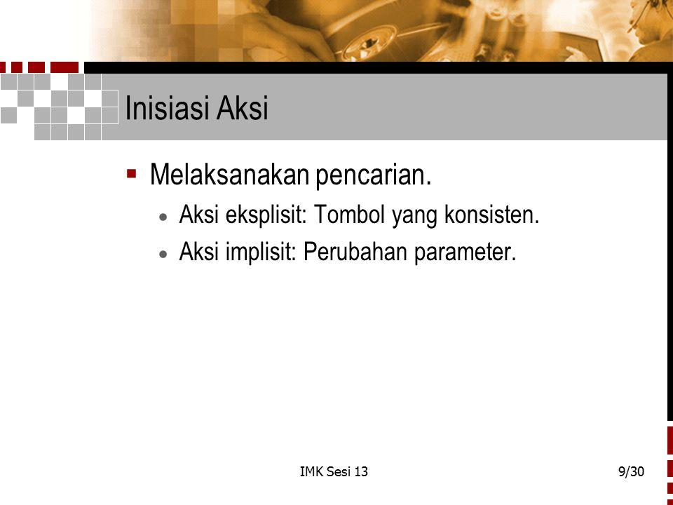 IMK Sesi 139/30 Inisiasi Aksi  Melaksanakan pencarian.  Aksi eksplisit: Tombol yang konsisten.  Aksi implisit: Perubahan parameter.