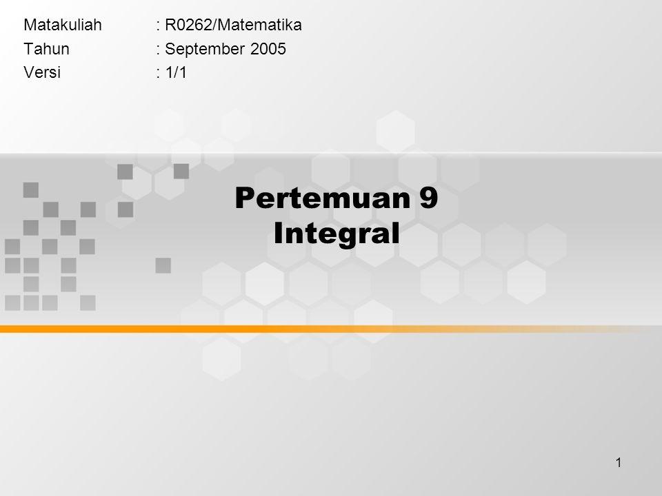 1 Pertemuan 9 Integral Matakuliah: R0262/Matematika Tahun: September 2005 Versi: 1/1