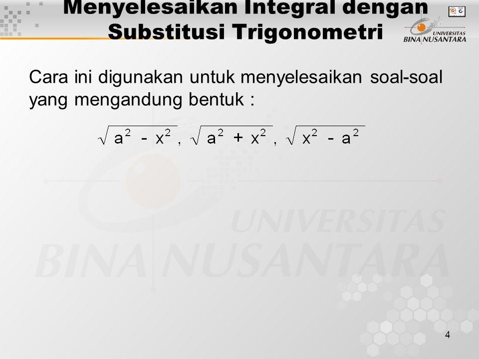 4 Menyelesaikan Integral dengan Substitusi Trigonometri Cara ini digunakan untuk menyelesaikan soal-soal yang mengandung bentuk :
