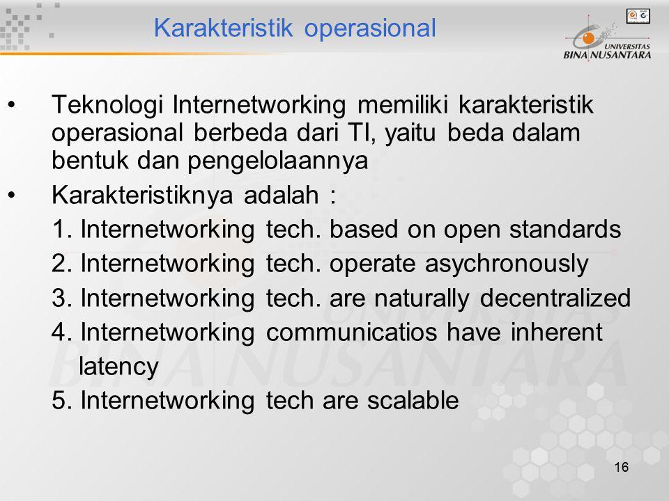 16 Karakteristik operasional Teknologi Internetworking memiliki karakteristik operasional berbeda dari TI, yaitu beda dalam bentuk dan pengelolaannya Karakteristiknya adalah : 1.