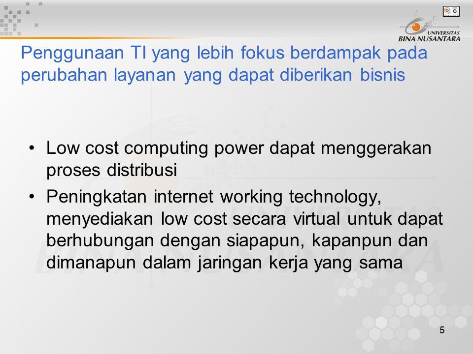 5 Penggunaan TI yang lebih fokus berdampak pada perubahan layanan yang dapat diberikan bisnis Low cost computing power dapat menggerakan proses distribusi Peningkatan internet working technology, menyediakan low cost secara virtual untuk dapat berhubungan dengan siapapun, kapanpun dan dimanapun dalam jaringan kerja yang sama