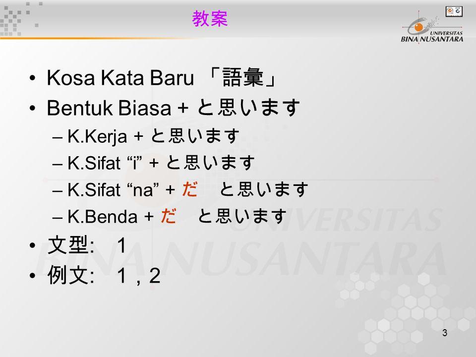 3 教案 Kosa Kata Baru 「語彙」 Bentuk Biasa + と思います –K.Kerja + と思います –K.Sifat i + と思います –K.Sifat na + だ と思います –K.Benda + だ と思います 文型 : 1 例文 : 1 , 2