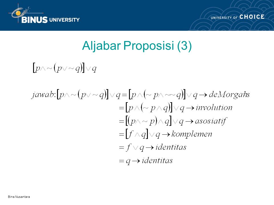 Bina Nusantara Aljabar Proposisi (2) Complement; pv~p=t, p^~p=f, ~t=f, ~f=t Involution; ~~p=p DeMorgans; ~(pvq)=~p ^ ~q, ~(p^q)=~pv~q.