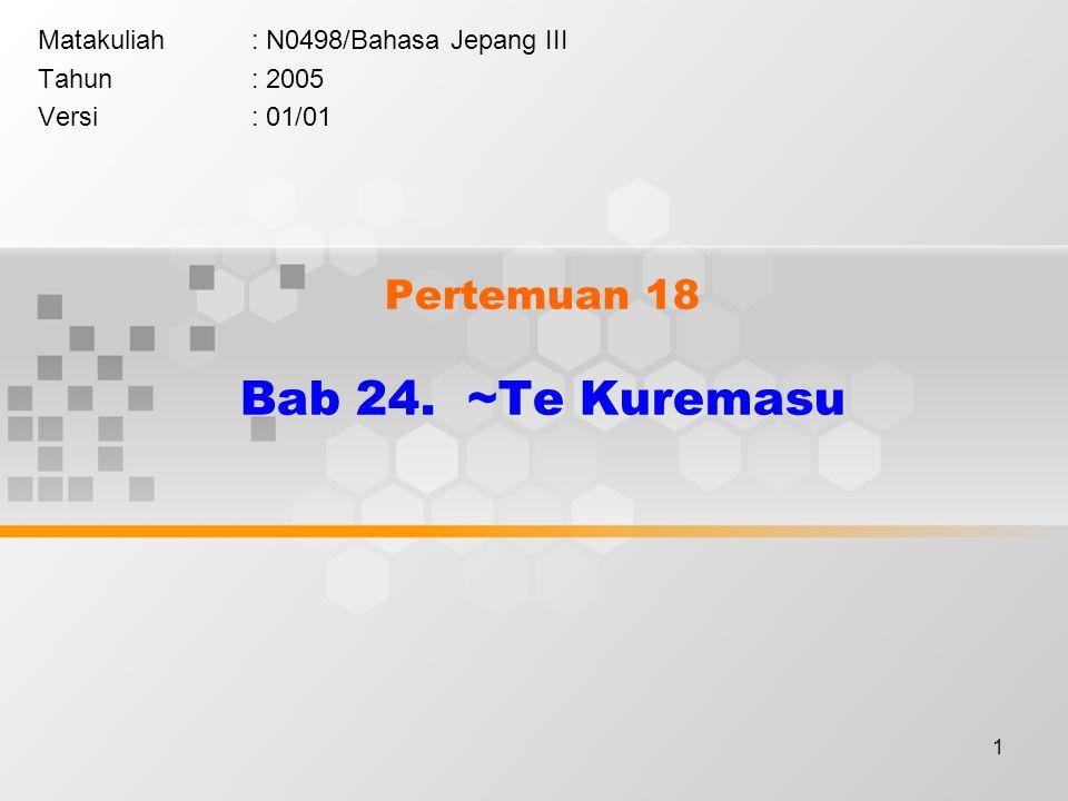 1 Pertemuan 18 Bab 24. ~Te Kuremasu Matakuliah: N0498/Bahasa Jepang III Tahun: 2005 Versi: 01/01