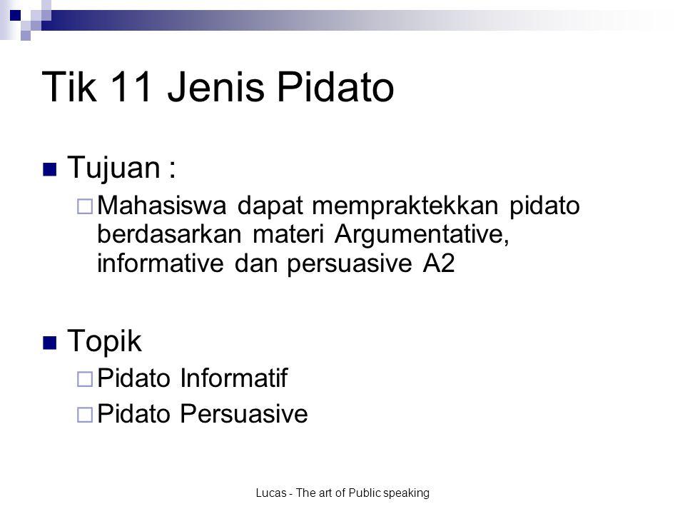 Lucas - The art of Public speaking Tik 11 Jenis Pidato Tujuan :  Mahasiswa dapat mempraktekkan pidato berdasarkan materi Argumentative, informative dan persuasive A2 Topik  Pidato Informatif  Pidato Persuasive