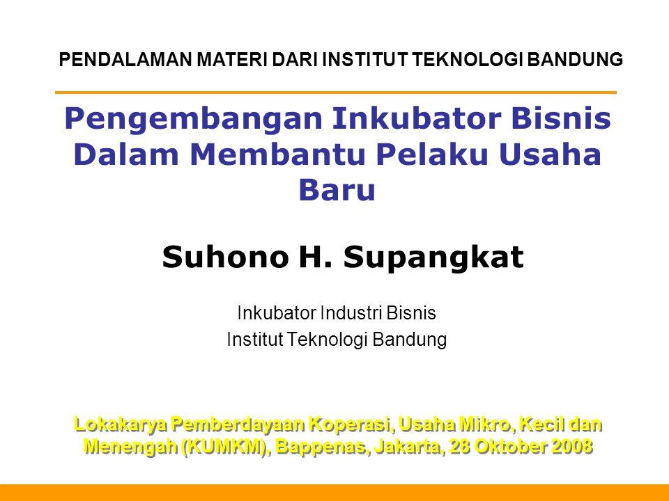 Pengembangan Inkubator Bisnis Dalam Membantu Pelaku Usaha Baru Inkubator Industri Bisnis Institut Teknologi Bandung Lokakarya Pemberdayaan Koperasi, Usaha Mikro, Kecil dan Menengah (KUMKM), Bappenas, Jakarta, 28 Oktober 2008 Suhono H.