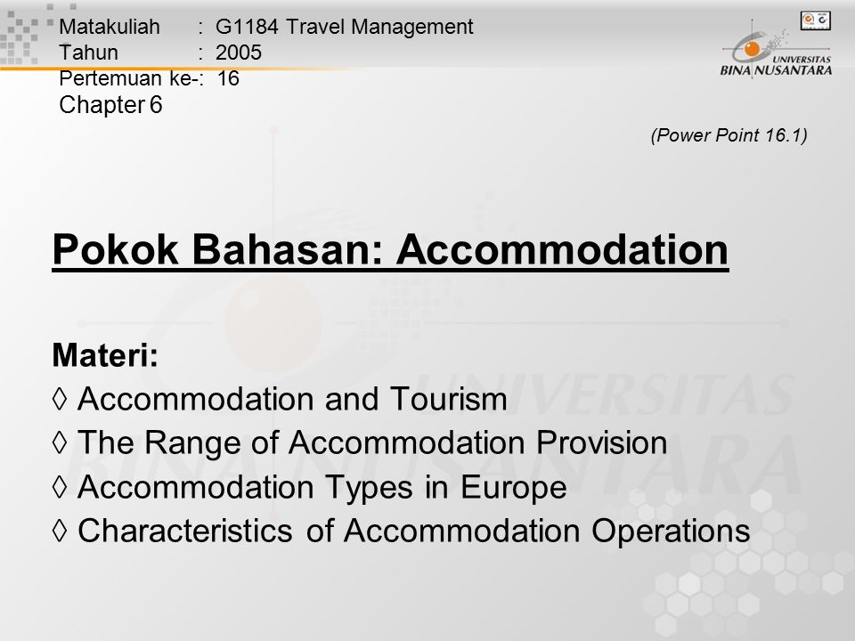 Matakuliah : G1184 Travel Management Tahun : 2005 Pertemuan ke-: 16 Chapter 6 (Power Point 16.1) Pokok Bahasan: Accommodation Materi:  Accommodation