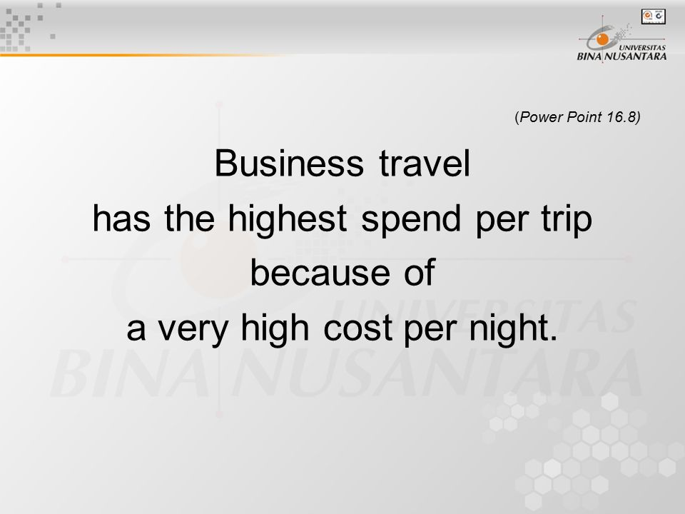 (Power Point 16.8) Business travel has the highest spend per trip because of a very high cost per night.
