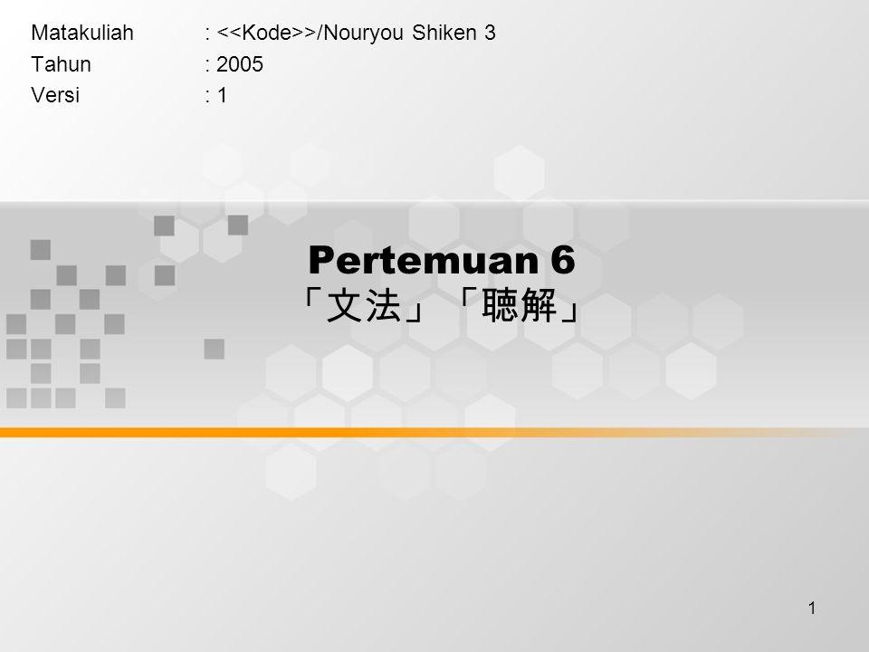 1 Pertemuan 6 「文法」「聴解」 Matakuliah: >/Nouryou Shiken 3 Tahun: 2005 Versi: 1